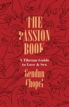 The Passion Book - A Tibetan Guide to Love and Sex ebook by Gendun Chopel, Donald S. Lopez Jr., Thupten Jinpa,...