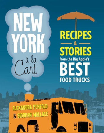 New York a la Cart - Recipes and Stories from the Big Apple's Best Food Trucks ebook by Siobhan Wallace,Alexandra Penfold