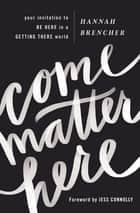 Come Matter Here - Your Invitation to Be Here in a Getting There World ebook by Hannah Brencher, Jess Connolly
