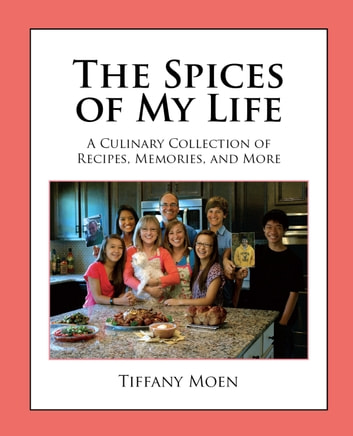 The Spices of My Life - A Culinary Collection of Recipes, Memories, and More ebook by Tiffany Moen