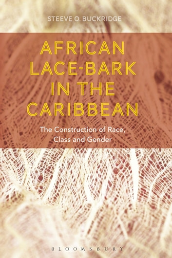 African Lace-bark in the Caribbean - The Construction of Race, Class, and Gender ebook by Steeve O. Buckridge