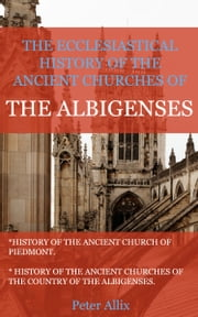 The Ecclesiastical History of the Ancient Churches of the Albigenses ebook by Allix, Peter
