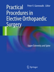Practical Procedures in Elective Orthopedic Surgery - Upper Extremity and Spine ebook by