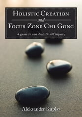Holistic Creation and Focus Zone Chi Gong - A guide to non dualistic self inquiry ebook by Aleksander Kupisz