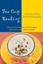 Tea Cup Reading: A Quick and Easy Guide to Tasseography ebook by Fenton, Sasha