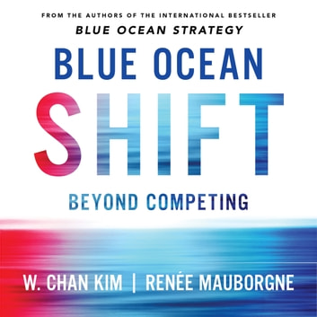 Blue Ocean Shift - Beyond Competing - Proven Steps to Inspire Confidence and Seize New Growth audiobook by Renee Mauborgne,W. Chan Kim