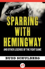 Sparring with Hemingway - And Other Legends of the Fight Game ebook by Budd Schulberg