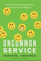 Uncommon Service ebook by Frances Frei,Anne Morriss