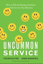 Uncommon Service - How to Win by Putting Customers at the Core of Your Business ebook by Frances Frei,Anne Morriss