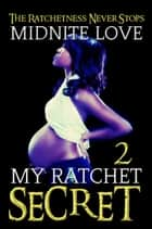 My Ratchet Secret 2 - My Ratchet Secret, #2 ebook by Midnite Love