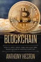 Blockchain: How to Safely Create Stable and Long-term Passive Income by Investing in Bitcoin - Cryptocurrency Revolution, #2 ebook by Anthony Heston