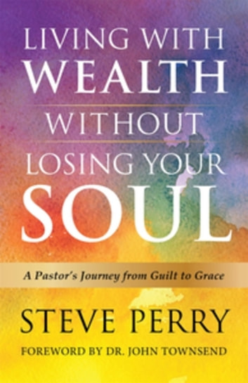 Living With Wealth Without Losing Your Soul - A Pastor's Journey from Guilt to Grace ebook by Steve Perry