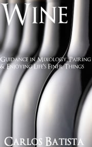 Wine: Guidance in Mixology, Pairing & Enjoying Life's Finer Things ebook by Carlos Batista