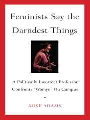 "Feminists Say the Darndest Things - A Politically Incorrect Professor Confronts ""Womyn"" on Campus ebook by Mike Adams"