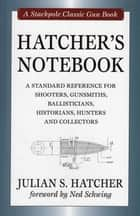 Hatcher's Notebook - A Standard Reference for Shooters, Gunsmiths, Ballisticians, Historians, Hunters and Collectors ebook by Julian S. Hatcher, Ned Schwing
