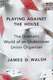 Playing Against the House - The Dramatic World of an Undercover Union Organizer ebook by James D. Walsh