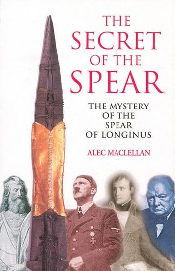 The Secret of the Spear - The Mystery of the Spear of Longinus ebook by Alec MacLellan