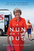 A Nun on the Bus - How All of Us Can Create Hope, Change, and Community ebook by Sister Sister Simone Campbell