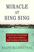 Miracle at Sing Sing - How One Man Transformed the Lives of America's Most Dangerous Prisoners ebook by Ralph Blumenthal
