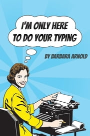 I'm Only Here To Do Your Typing ebook by Barbara Arnold