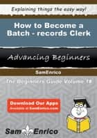 How to Become a Batch-records Clerk ebook by Tresa Gass