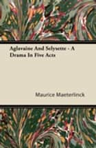 Aglavaine and Selysette - A Drama in Five Acts ebook by Maurice Maeterlinck