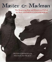 Master and Madman - The Surprising Rise and Disastrous Fall of the Hon Anthony Lockwood RN ebook by Peter Thomas,Nicholas Tracy
