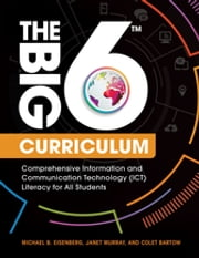 The Big6 Curriculum: Comprehensive Information and Communication Technology (ICT) Literacy for All Students - Comprehensive Information and Communication Technology (ICT) Literacy for All Students ebook by Michael B. Eisenberg,Janet Murray,Colet Bartow