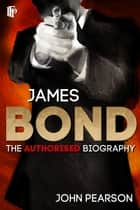 James Bond: The Authorised Biography ebook by John Pearson
