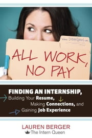 All Work, No Pay - Finding an Internship, Building Your Resume, Making Connections, and Gaining Job Experience ebook by Lauren Berger
