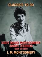 Lucy Maud Montgomery Short Stories, 1901 to 1903 ebook by L. M. Montgomery
