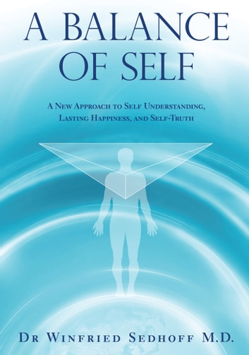 A Balance of Self - A New Approach to Self Understanding, Lasting Happiness, and Self-Truth ebook by Dr. Winfried Sedhoff M.D.