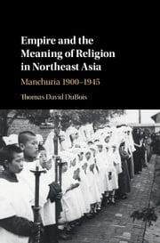 Empire and the Meaning of Religion in Northeast Asia - Manchuria 1900–1945 ebook by Thomas David DuBois