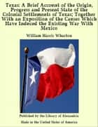 Texas: A Brief Account of the Origin, Progress and Present State of the Colonial Settlements of Texas; Together With an Exposition of the Causes Which Have Induced the Existing War With Mexico ebook by William Harris Wharton
