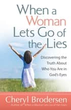 When a Woman Lets Go of the Lies - Discovering the Truth About Who You Are in God's Eyes ebook by Cheryl Brodersen