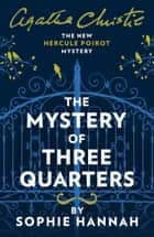 The Mystery of Three Quarters: The New Hercule Poirot Mystery ebook by Sophie Hannah, Agatha Christie