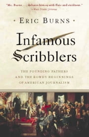 Infamous Scribblers - The Founding Fathers and the Rowdy Beginnings of American Journalism ebook by Eric Burns