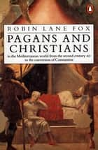 Pagans and Christians - In the Mediterranean World from the Second Century AD to the Conversion of Constantine ebook by Robin Lane Fox