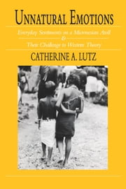 Unnatural Emotions - Everyday Sentiments on a Micronesian Atoll and Their Challenge to Western Theory ebook by Catherine A. Lutz