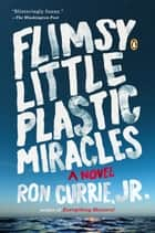 Flimsy Little Plastic Miracles - A Novel ebook by Ron Currie