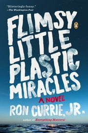 Flimsy Little Plastic Miracles - A Novel ebook by Ron Currie, Jr.