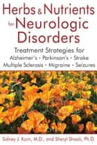 Herbs and Nutrients for Neurologic Disorders - Treatment Strategies for Alzheimer's, Parkinson's, Stroke, Multiple Sclerosis, Migraine, and Seizures ebook by Sidney J. Kurn, M.D., Sheryl Shook,...