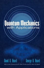 Quantum Mechanics with Applications ebook by Prof. David B Beard, PhD,Prof. George B Beard, PhD,Kevin B Beard, PhD