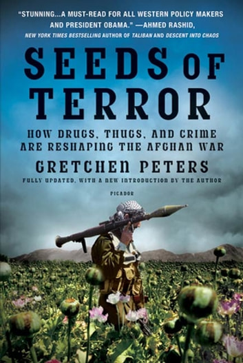 Seeds of Terror - How Drugs, Thugs, and Crime Are Reshaping the Afghan War ebook by Gretchen Peters