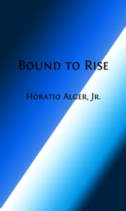 Bound to Rise (Illustrated) - Up the Ladder ebook by Horatio Alger, Jr.
