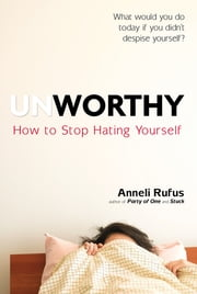 Unworthy - How to Stop Hating Yourself ebook by Anneli Rufus