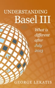 Understanding Basel III, What Is Different After July 2013 ebook by George Lekatis