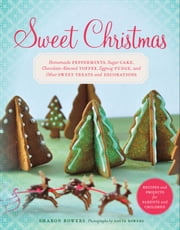 Sweet Christmas - Homemade Peppermints, Sugar Cake, Chocolate-Almond Toffee, Eggnog Fudge, and Other Sweet Treats and Decorations ebook by Sharon Bowers,David Bowers