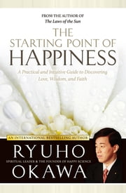 The Starting Point of Happiness - A Practical and Intuitive Guide to Discovering Love, Wisdom, and Faith ebook by IRH Press