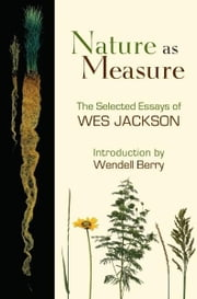 Nature as Measure - The Selected Essays of Wes Jackson ebook by Wes Jackson,Wendell Berry